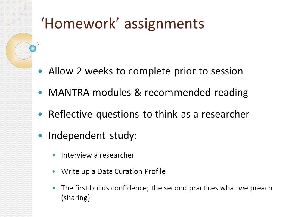 Homework assignments Allow 2 weeks to complete prior to session MANTRA modules & recommended reading Reflective questions to think as a researcher Independent study: Interview a researcher Write up a Data Curation Profile The first builds confidence; the second practices what we preach (sharing)