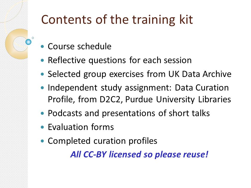 Contents of the training kit Course schedule Reflective questions for each session Selected group exercises from UK Data Archive Independent study assignment: Data Curation Profile, from D2C2, Purdue University Libraries Podcasts and presentations of short talks Evaluation forms Completed curation profiles All CC-BY licensed so please reuse!
