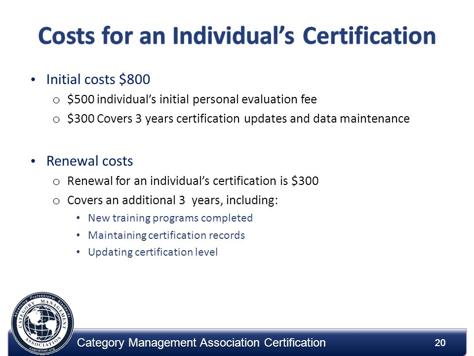 20 Category Management Association Certification Initial costs $800 o $500 individuals initial personal evaluation fee o $300 Covers 3 years certification updates and data maintenance Renewal costs o Renewal for an individuals certification is $300 o Covers an additional 3 years, including: New training programs completed Maintaining certification records Updating certification level 20