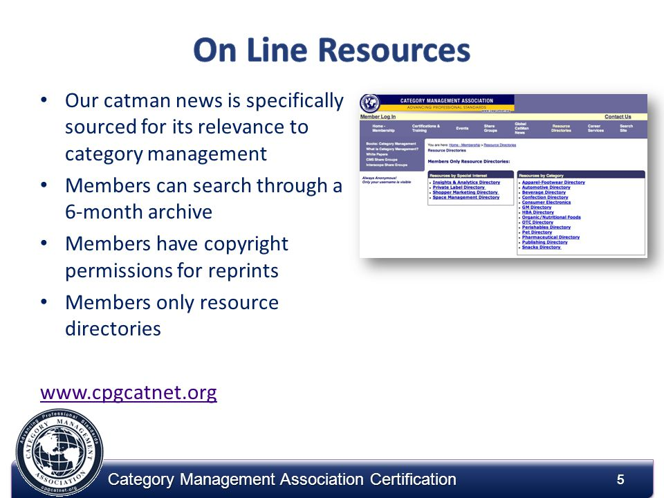 5 Category Management Association Certification 5 Our catman news is specifically sourced for its relevance to category management Members can search through a 6-month archive Members have copyright permissions for reprints Members only resource directories www.cpgcatnet.org