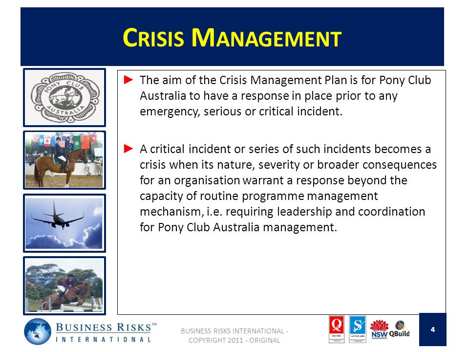 C RISIS M ANAGEMENT The aim of the Crisis Management Plan is for Pony Club Australia to have a response in place prior to any emergency, serious or critical incident.