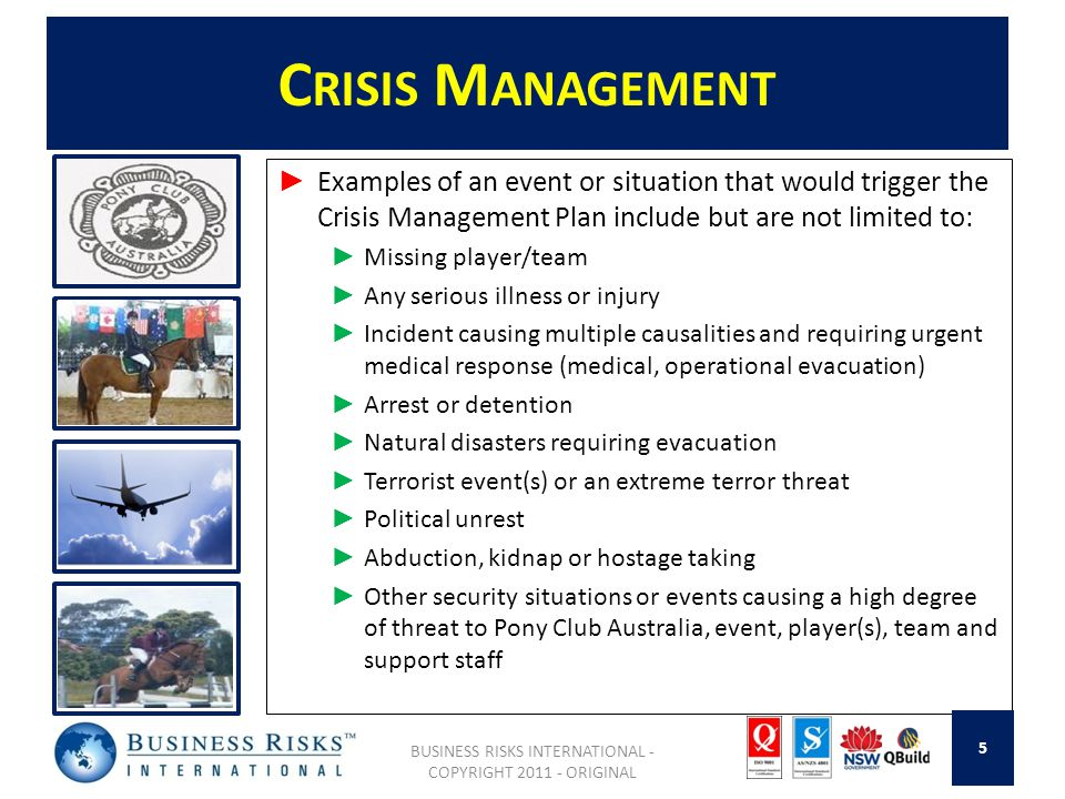 C RISIS M ANAGEMENT Examples of an event or situation that would trigger the Crisis Management Plan include but are not limited to: Missing player/team Any serious illness or injury Incident causing multiple causalities and requiring urgent medical response (medical, operational evacuation) Arrest or detention Natural disasters requiring evacuation Terrorist event(s) or an extreme terror threat Political unrest Abduction, kidnap or hostage taking Other security situations or events causing a high degree of threat to Pony Club Australia, event, player(s), team and support staff BUSINESS RISKS INTERNATIONAL - COPYRIGHT 2011 - ORIGINAL 5