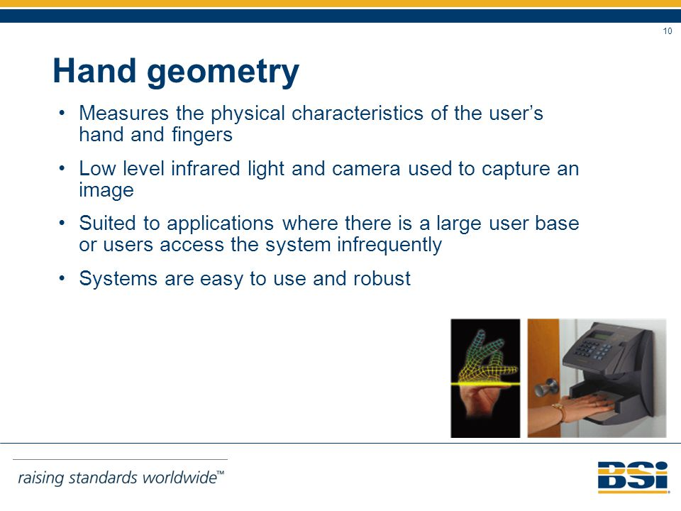 10 Hand geometry Measures the physical characteristics of the users hand and fingers Low level infrared light and camera used to capture an image Suited to applications where there is a large user base or users access the system infrequently Systems are easy to use and robust