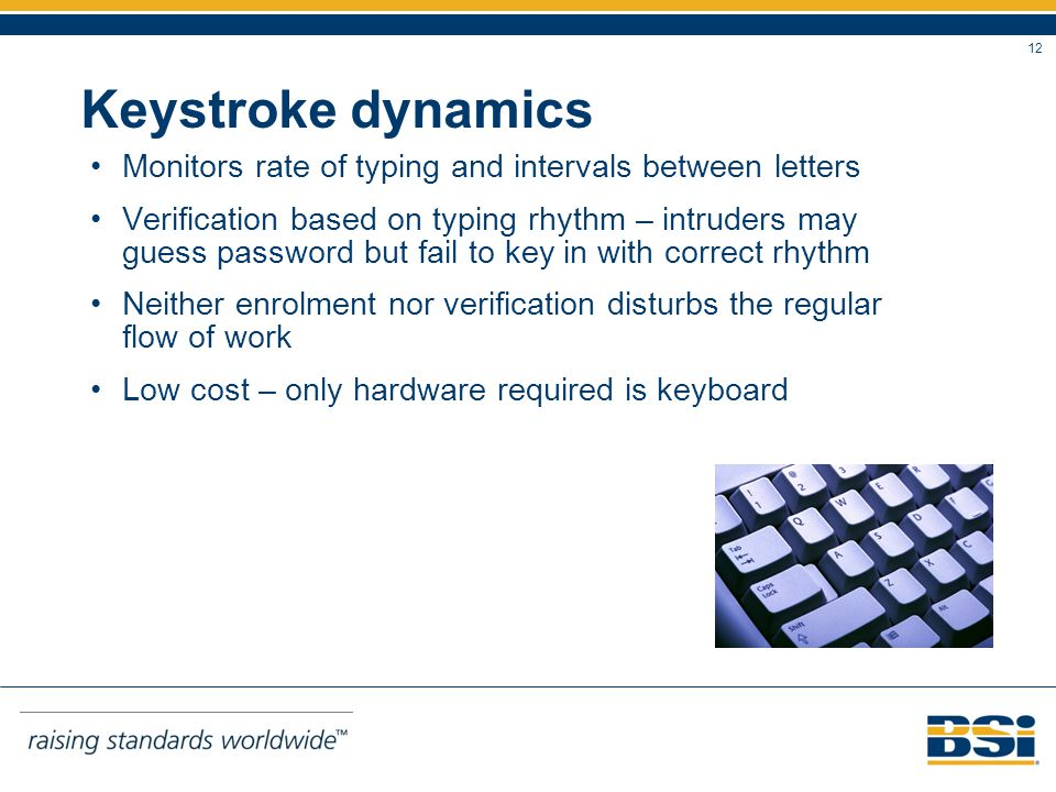 12 Keystroke dynamics Monitors rate of typing and intervals between letters Verification based on typing rhythm – intruders may guess password but fail to key in with correct rhythm Neither enrolment nor verification disturbs the regular flow of work Low cost – only hardware required is keyboard