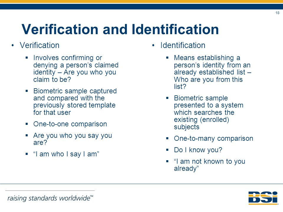 18 Verification and Identification Verification Involves confirming or denying a persons claimed identity – Are you who you claim to be.