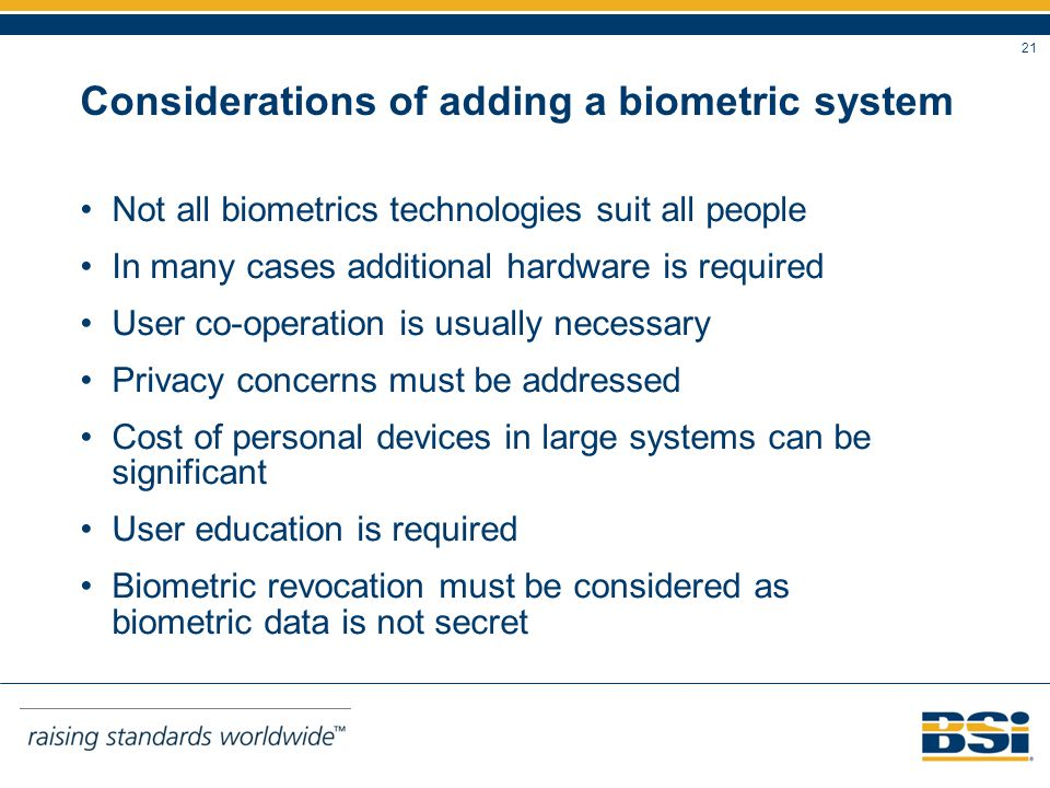 21 Considerations of adding a biometric system Not all biometrics technologies suit all people In many cases additional hardware is required User co-operation is usually necessary Privacy concerns must be addressed Cost of personal devices in large systems can be significant User education is required Biometric revocation must be considered as biometric data is not secret
