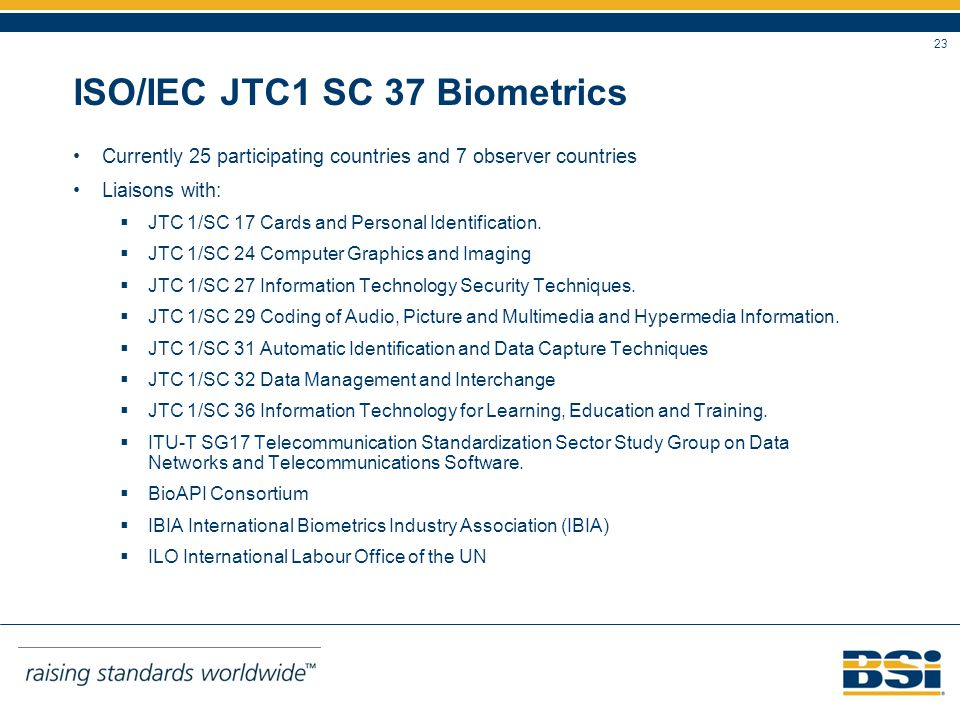 23 ISO/IEC JTC1 SC 37 Biometrics Currently 25 participating countries and 7 observer countries Liaisons with: JTC 1/SC 17 Cards and Personal Identification.