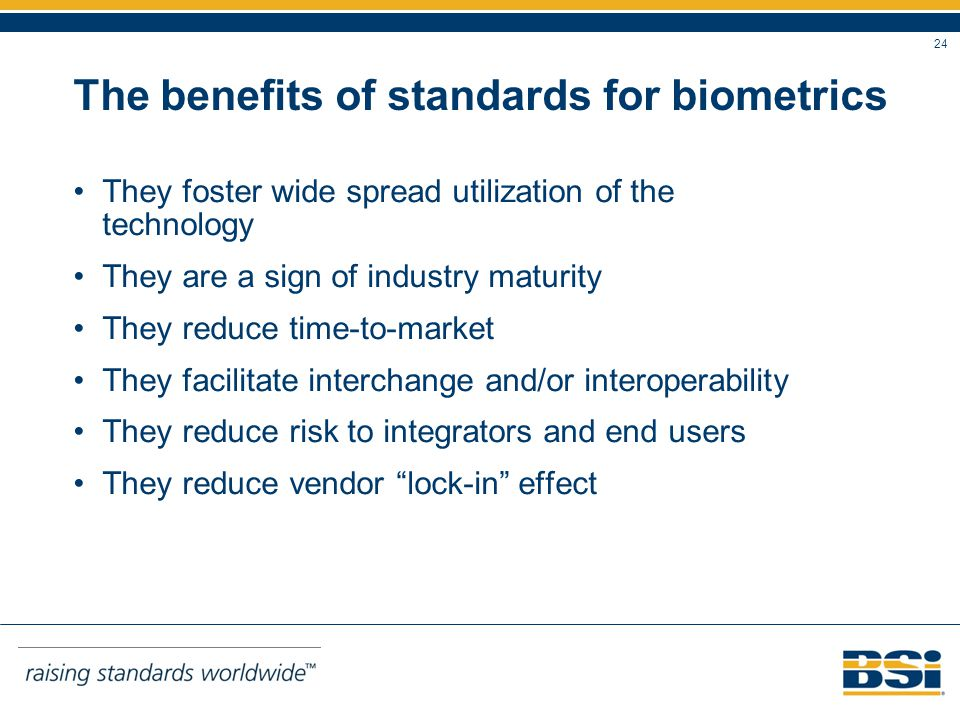 24 The benefits of standards for biometrics They foster wide spread utilization of the technology They are a sign of industry maturity They reduce time-to-market They facilitate interchange and/or interoperability They reduce risk to integrators and end users They reduce vendor lock-in effect