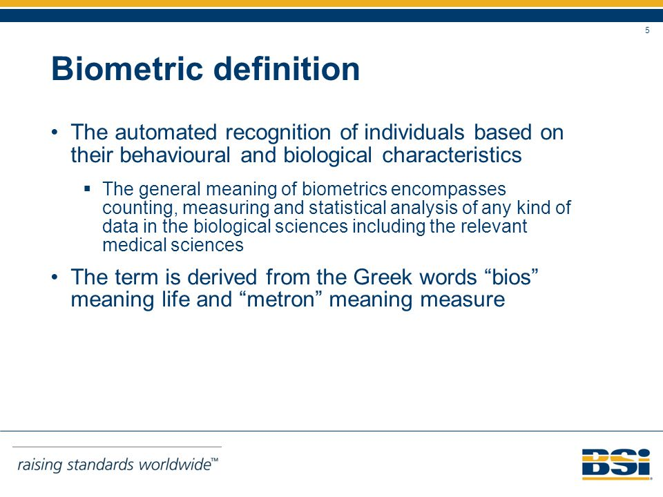 5 Biometric definition The automated recognition of individuals based on their behavioural and biological characteristics The general meaning of biometrics encompasses counting, measuring and statistical analysis of any kind of data in the biological sciences including the relevant medical sciences The term is derived from the Greek words bios meaning life and metron meaning measure