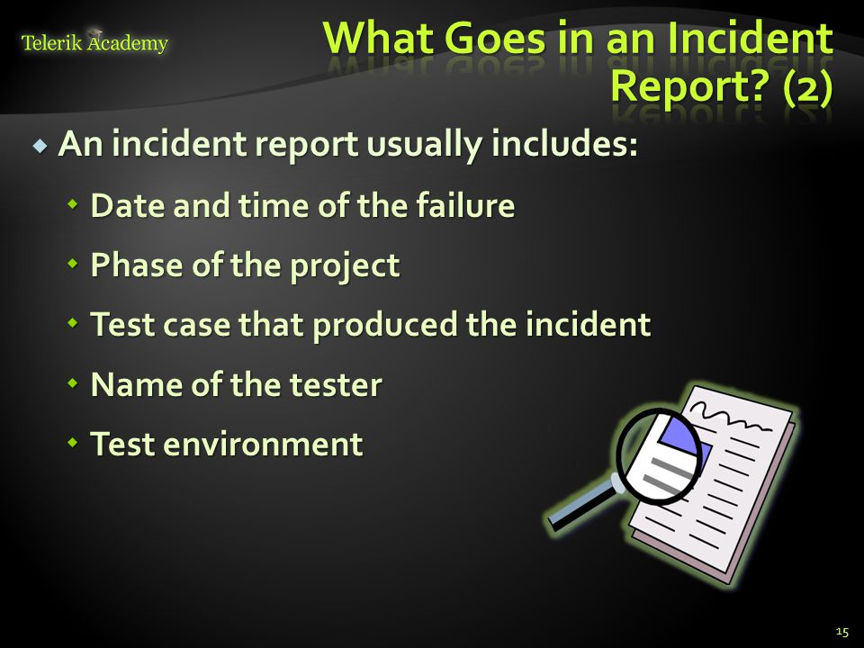 An incident report usually includes: An incident report usually includes: Date and time of the failure Date and time of the failure Phase of the project Phase of the project Test case that produced the incident Test case that produced the incident Name of the tester Name of the tester Test environment Test environment 15