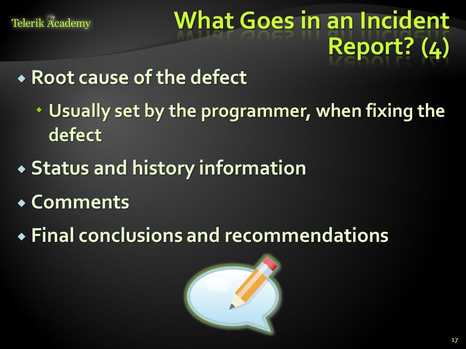 Root cause of the defect Root cause of the defect Usually set by the programmer, when fixing the defect Usually set by the programmer, when fixing the defect Status and history information Status and history information Comments Comments Final conclusions and recommendations Final conclusions and recommendations 17
