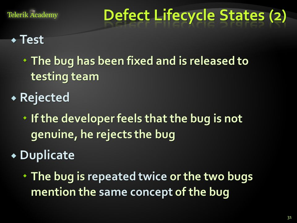 Test Test The bug has been fixed and is released to testing team The bug has been fixed and is released to testing team Rejected Rejected If the developer feels that the bug is not genuine, he rejects the bug If the developer feels that the bug is not genuine, he rejects the bug Duplicate Duplicate The bug is repeated twice or the two bugs mention the same concept of the bug The bug is repeated twice or the two bugs mention the same concept of the bug 31