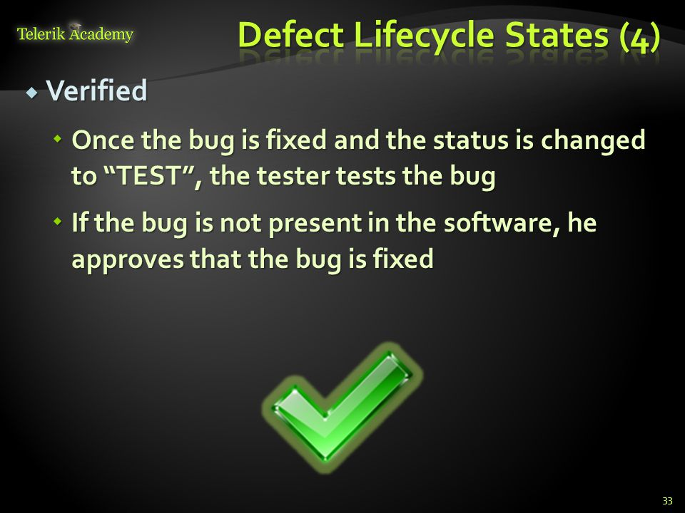 Verified Verified Once the bug is fixed and the status is changed to TEST, the tester tests the bug Once the bug is fixed and the status is changed to TEST, the tester tests the bug If the bug is not present in the software, he approves that the bug is fixed If the bug is not present in the software, he approves that the bug is fixed 33