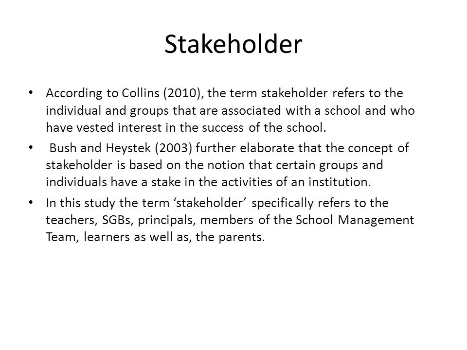 Stakeholder According to Collins (2010), the term stakeholder refers to the individual and groups that are associated with a school and who have vested interest in the success of the school.