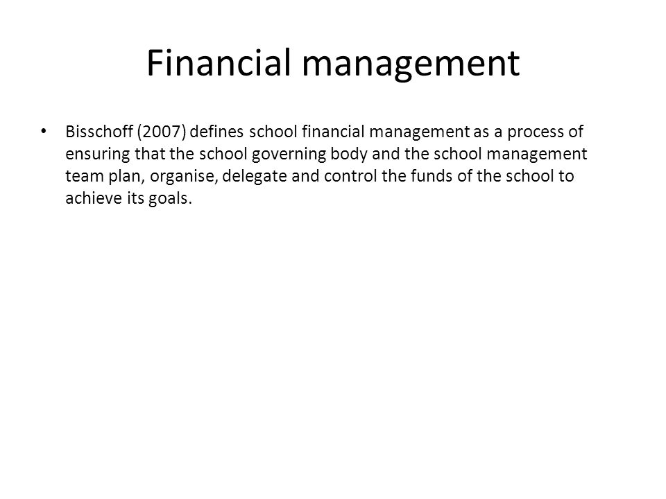 Financial management Bisschoff (2007) defines school financial management as a process of ensuring that the school governing body and the school management team plan, organise, delegate and control the funds of the school to achieve its goals.