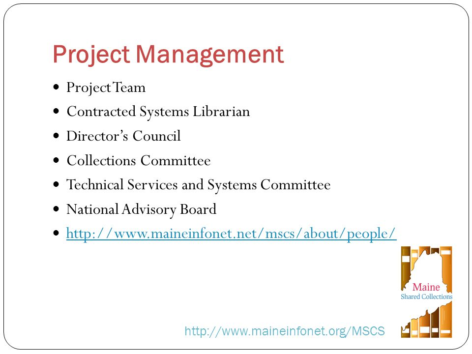 Project Management http://www.maineinfonet.org/MSCS Project Team Contracted Systems Librarian Directors Council Collections Committee Technical Services and Systems Committee National Advisory Board http://www.maineinfonet.net/mscs/about/people/