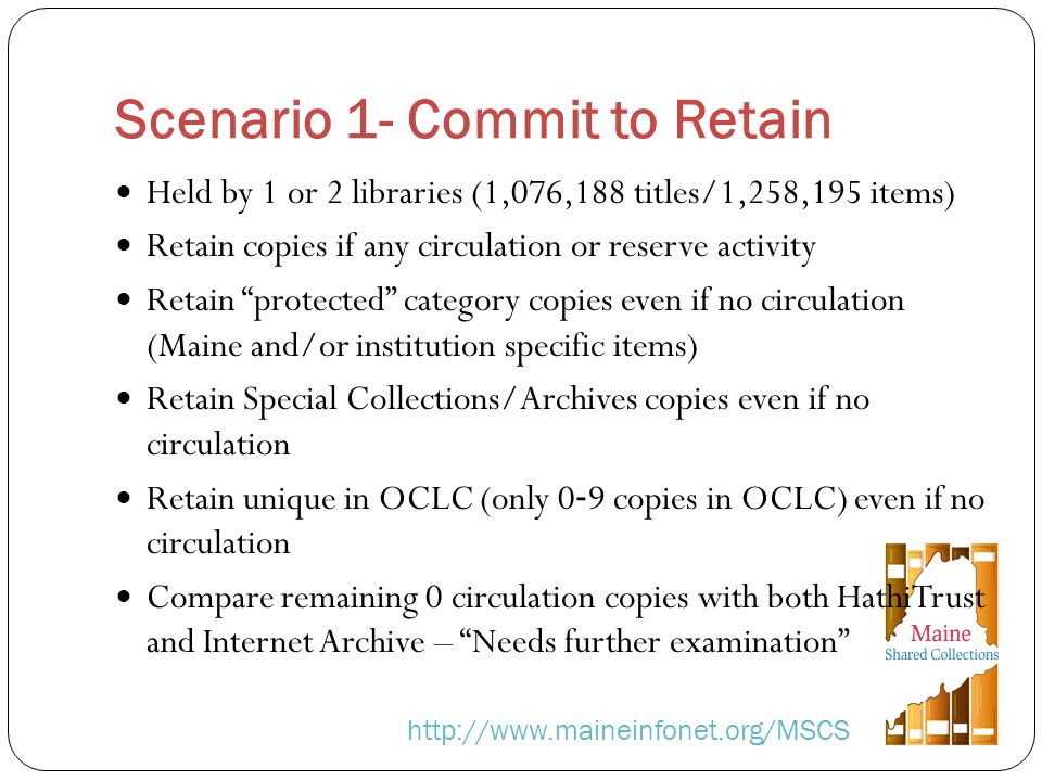 Scenario 1- Commit to Retain http://www.maineinfonet.org/MSCS Held by 1 or 2 libraries (1,076,188 titles/1,258,195 items) Retain copies if any circulation or reserve activity Retain protected category copies even if no circulation (Maine and/or institution specific items) Retain Special Collections/Archives copies even if no circulation Retain unique in OCLC (only 0 9 copies in OCLC) even if no circulation Compare remaining 0 circulation copies with both HathiTrust and Internet Archive – Needs further examination