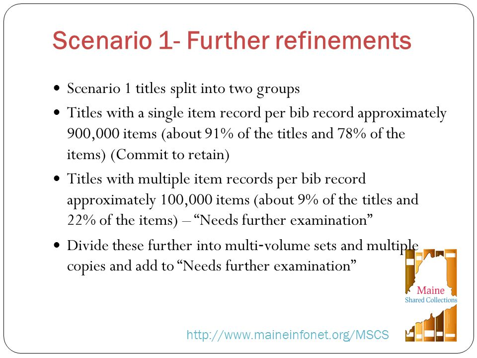 Scenario 1- Further refinements http://www.maineinfonet.org/MSCS Scenario 1 titles split into two groups Titles with a single item record per bib record approximately 900,000 items (about 91% of the titles and 78% of the items) (Commit to retain) Titles with multiple item records per bib record approximately 100,000 items (about 9% of the titles and 22% of the items) – Needs further examination Divide these further into multi volume sets and multiple copies and add to Needs further examination
