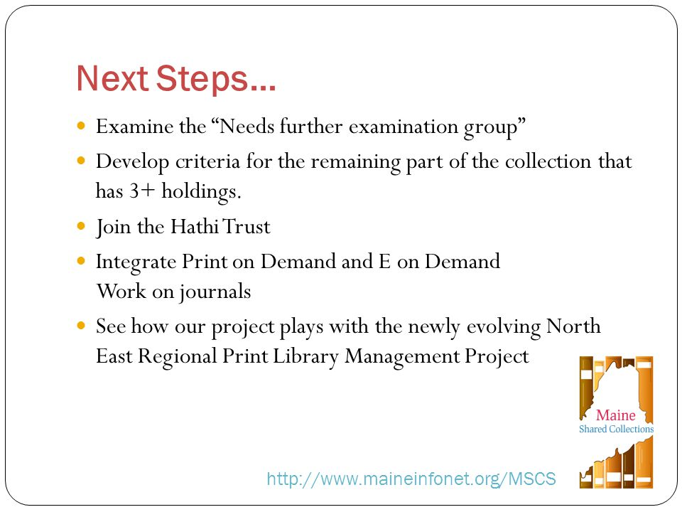 Next Steps… http://www.maineinfonet.org/MSCS Examine the Needs further examination group Develop criteria for the remaining part of the collection that has 3+ holdings.