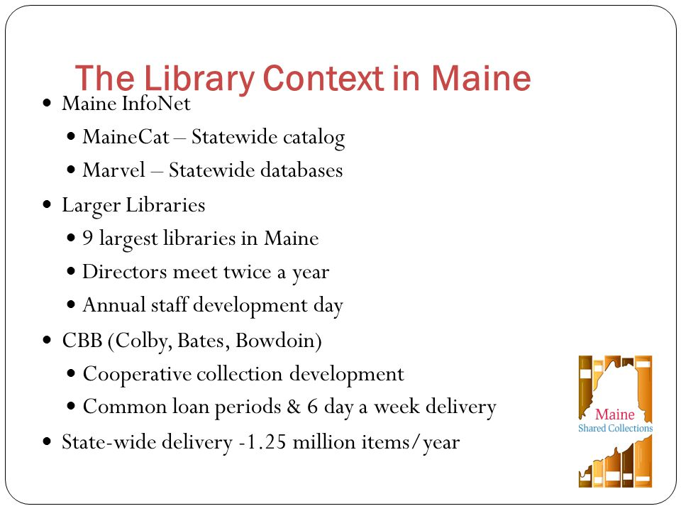 Maine InfoNet MaineCat – Statewide catalog Marvel – Statewide databases Larger Libraries 9 largest libraries in Maine Directors meet twice a year Annual staff development day CBB (Colby, Bates, Bowdoin) Cooperative collection development Common loan periods & 6 day a week delivery State-wide delivery -1.25 million items/year The Library Context in Maine