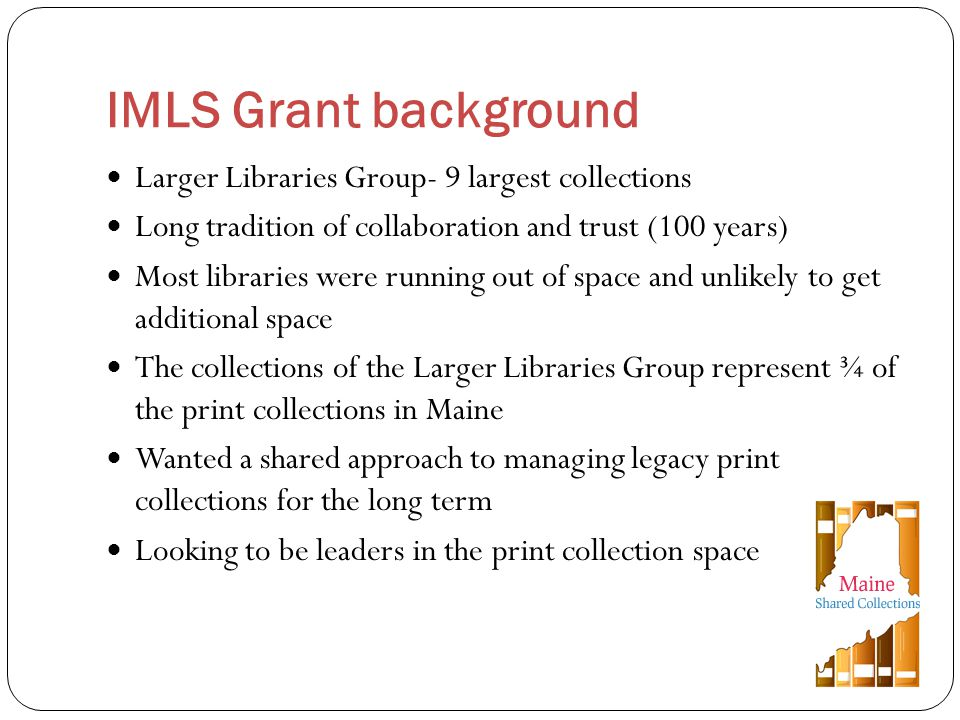 Larger Libraries Group- 9 largest collections Long tradition of collaboration and trust (100 years) Most libraries were running out of space and unlikely to get additional space The collections of the Larger Libraries Group represent ¾ of the print collections in Maine Wanted a shared approach to managing legacy print collections for the long term Looking to be leaders in the print collection space IMLS Grant background