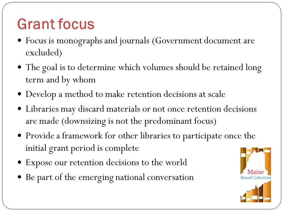 Focus is monographs and journals (Government document are excluded) The goal is to determine which volumes should be retained long term and by whom Develop a method to make retention decisions at scale Libraries may discard materials or not once retention decisions are made (downsizing is not the predominant focus) Provide a framework for other libraries to participate once the initial grant period is complete Expose our retention decisions to the world Be part of the emerging national conversation Grant focus