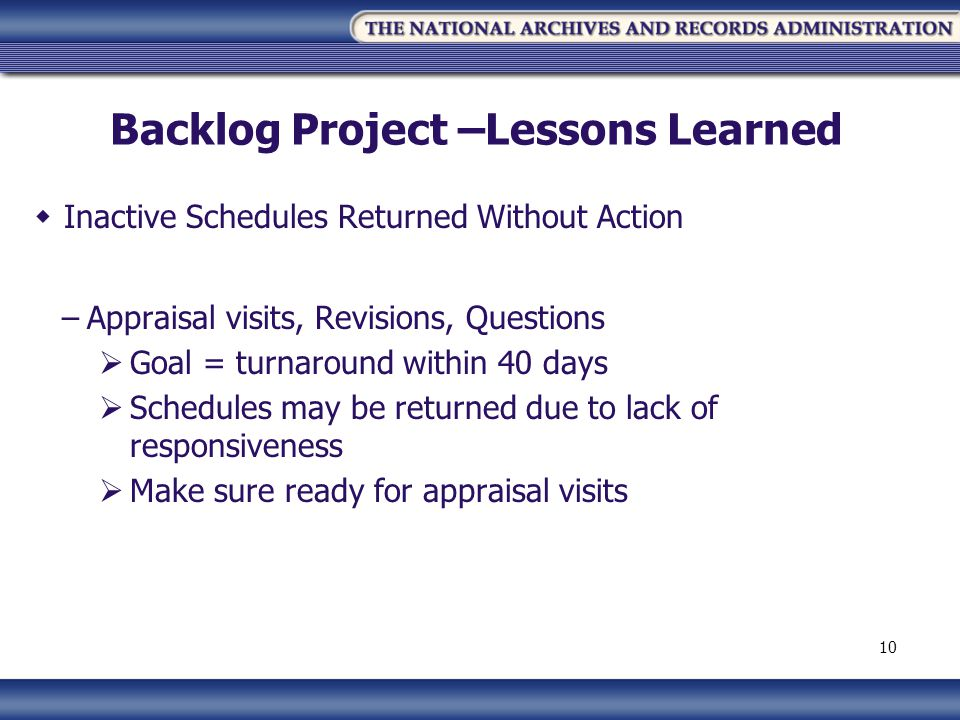 Backlog Project –Lessons Learned Inactive Schedules Returned Without Action –Appraisal visits, Revisions, Questions Goal = turnaround within 40 days Schedules may be returned due to lack of responsiveness Make sure ready for appraisal visits 10