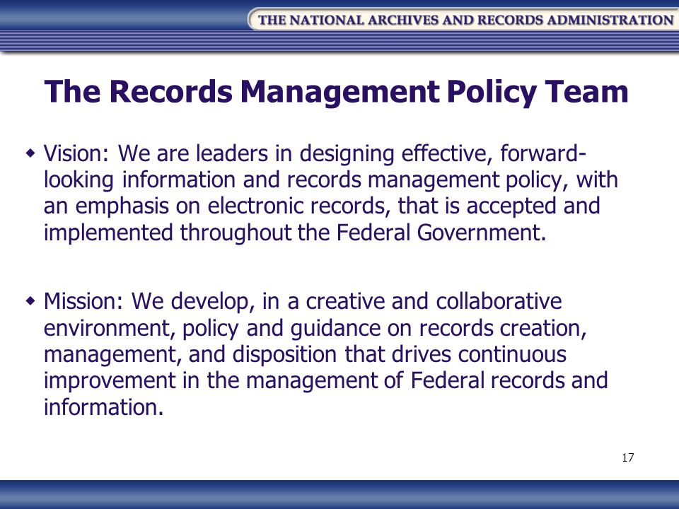 The Records Management Policy Team Vision: We are leaders in designing effective, forward- looking information and records management policy, with an emphasis on electronic records, that is accepted and implemented throughout the Federal Government.