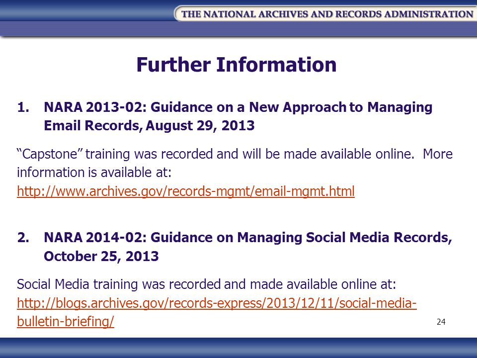 Further Information 1.NARA 2013-02: Guidance on a New Approach to Managing Email Records, August 29, 2013 Capstone training was recorded and will be made available online.
