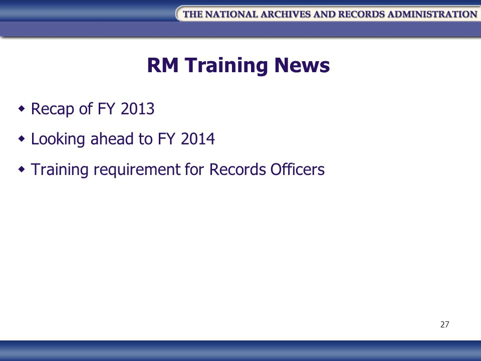 RM Training News Recap of FY 2013 Looking ahead to FY 2014 Training requirement for Records Officers 27