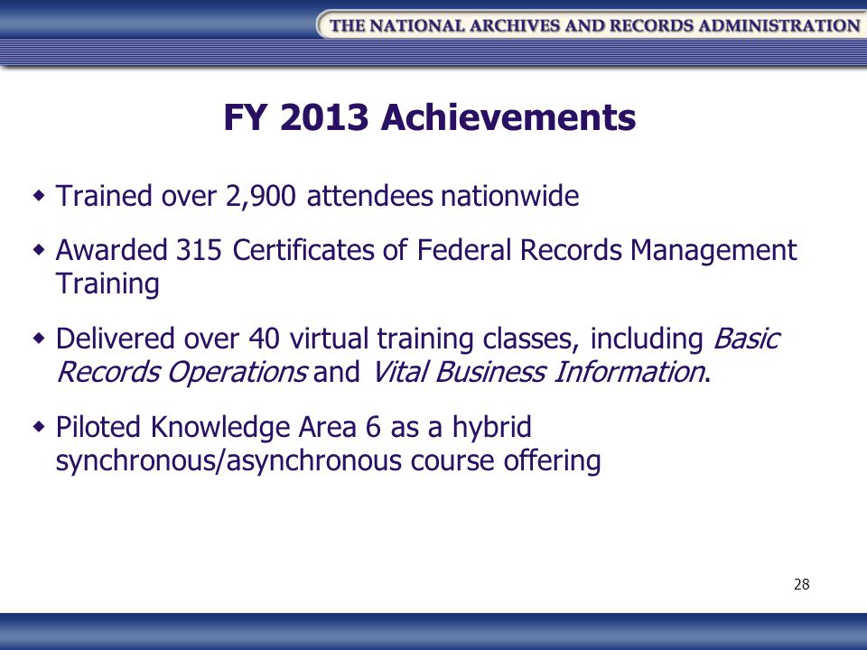 FY 2013 Achievements Trained over 2,900 attendees nationwide Awarded 315 Certificates of Federal Records Management Training Delivered over 40 virtual training classes, including Basic Records Operations and Vital Business Information.