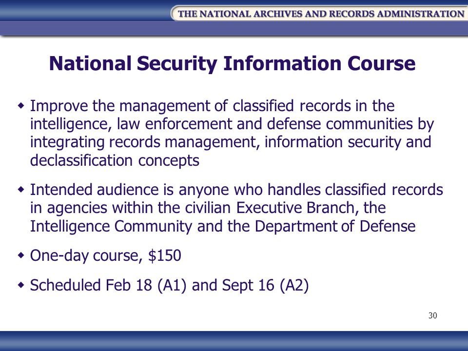 National Security Information Course Improve the management of classified records in the intelligence, law enforcement and defense communities by integrating records management, information security and declassification concepts Intended audience is anyone who handles classified records in agencies within the civilian Executive Branch, the Intelligence Community and the Department of Defense One-day course, $150 Scheduled Feb 18 (A1) and Sept 16 (A2) 30
