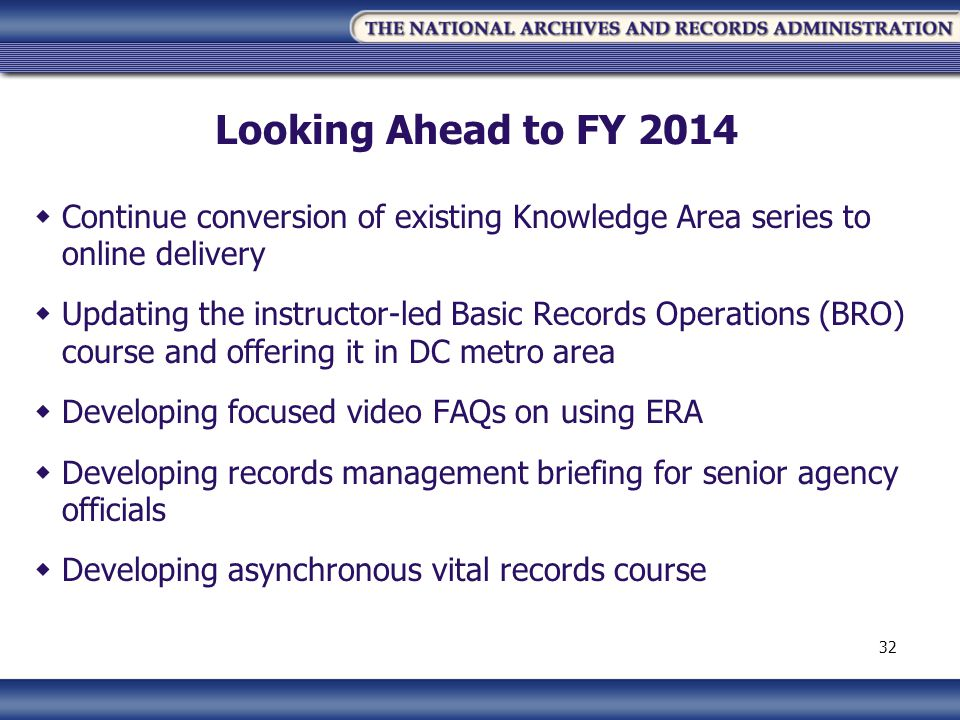 Looking Ahead to FY 2014 Continue conversion of existing Knowledge Area series to online delivery Updating the instructor-led Basic Records Operations (BRO) course and offering it in DC metro area Developing focused video FAQs on using ERA Developing records management briefing for senior agency officials Developing asynchronous vital records course 32