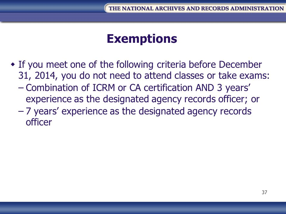 Exemptions If you meet one of the following criteria before December 31, 2014, you do not need to attend classes or take exams: –Combination of ICRM or CA certification AND 3 years experience as the designated agency records officer; or –7 years experience as the designated agency records officer 37