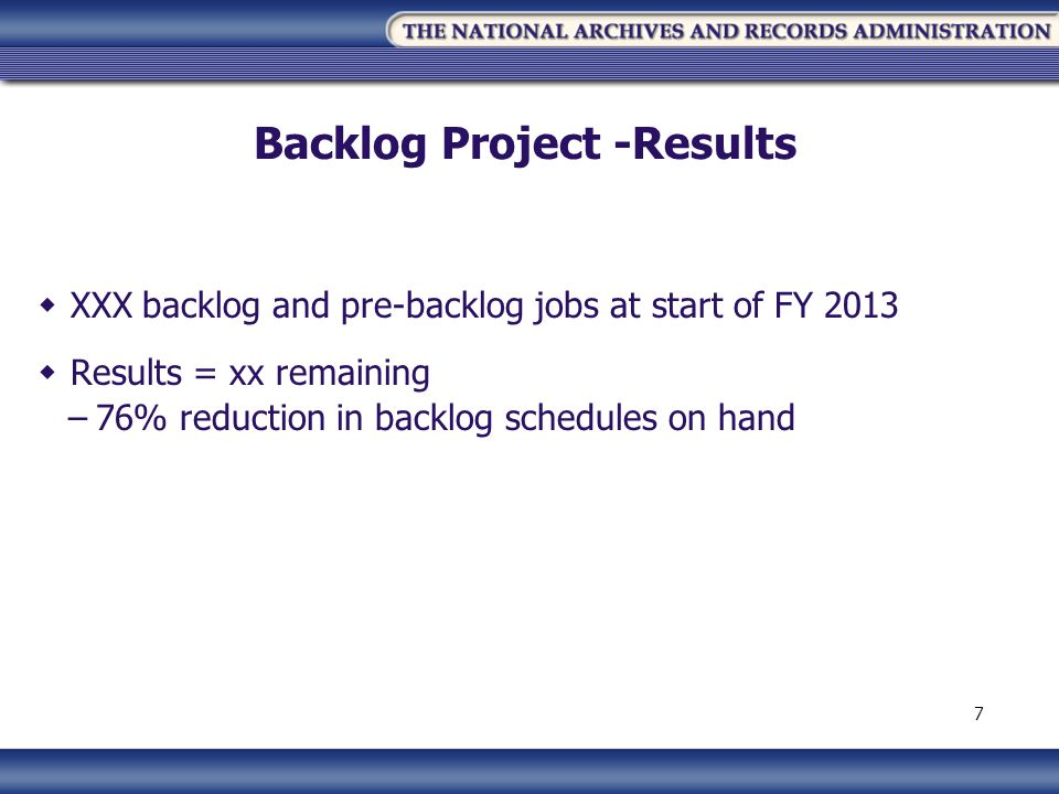Backlog Project -Results XXX backlog and pre-backlog jobs at start of FY 2013 Results = xx remaining –76% reduction in backlog schedules on hand 7