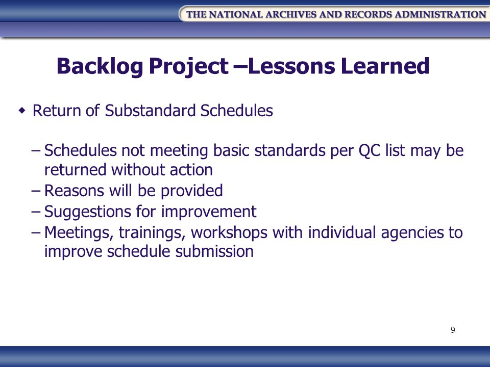 Backlog Project –Lessons Learned Return of Substandard Schedules –Schedules not meeting basic standards per QC list may be returned without action –Reasons will be provided –Suggestions for improvement –Meetings, trainings, workshops with individual agencies to improve schedule submission 9