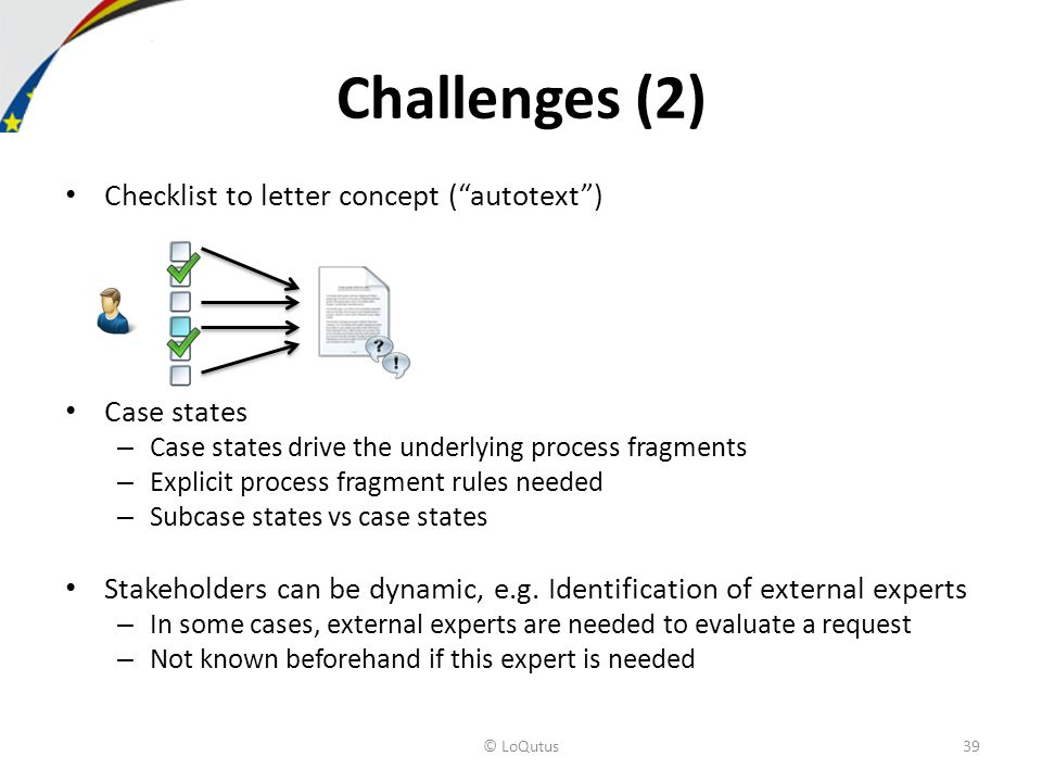 Checklist to letter concept (autotext) Case states – Case states drive the underlying process fragments – Explicit process fragment rules needed – Subcase states vs case states Stakeholders can be dynamic, e.g.