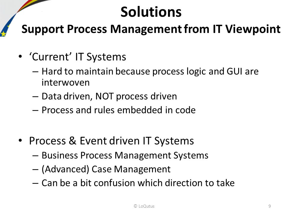 Solutions Support Process Management from IT Viewpoint Current IT Systems – Hard to maintain because process logic and GUI are interwoven – Data driven, NOT process driven – Process and rules embedded in code Process & Event driven IT Systems – Business Process Management Systems – (Advanced) Case Management – Can be a bit confusion which direction to take © LoQutus9