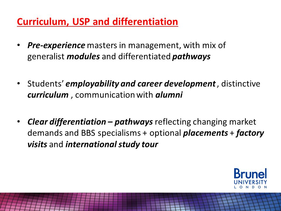 Curriculum, USP and differentiation Pre-experience masters in management, with mix of generalist modules and differentiated pathways Students employability and career development, distinctive curriculum, communication with alumni Clear differentiation – pathways reflecting changing market demands and BBS specialisms + optional placements + factory visits and international study tour