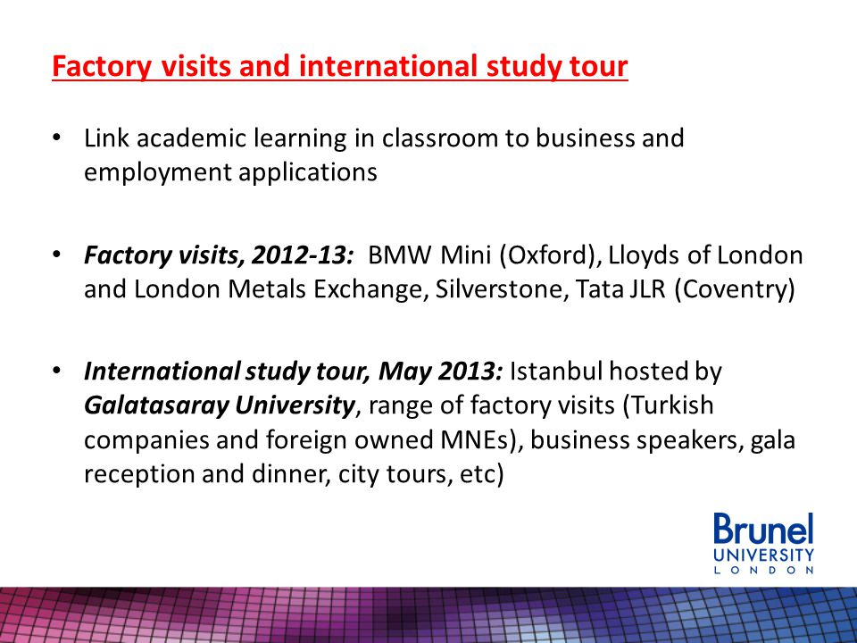 Factory visits and international study tour Link academic learning in classroom to business and employment applications Factory visits, 2012-13: BMW Mini (Oxford), Lloyds of London and London Metals Exchange, Silverstone, Tata JLR (Coventry) International study tour, May 2013: Istanbul hosted by Galatasaray University, range of factory visits (Turkish companies and foreign owned MNEs), business speakers, gala reception and dinner, city tours, etc)