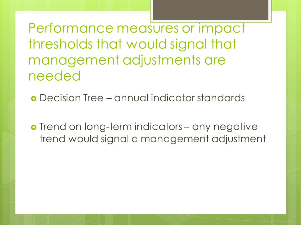 Performance measures or impact thresholds that would signal that management adjustments are needed Decision Tree – annual indicator standards Trend on long-term indicators – any negative trend would signal a management adjustment