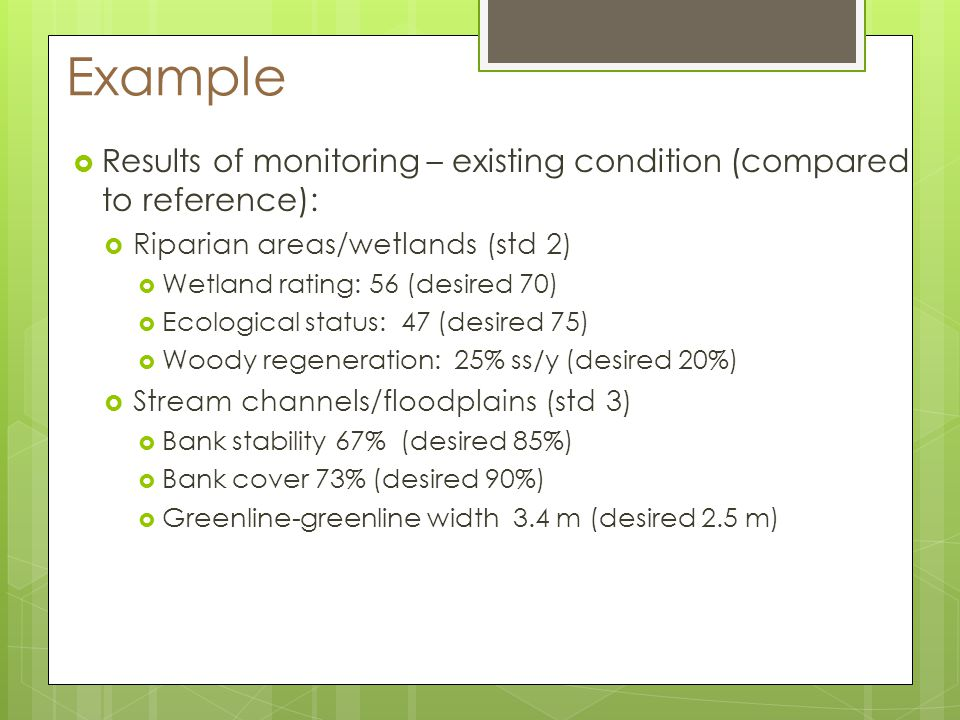 Example Results of monitoring – existing condition (compared to reference): Riparian areas/wetlands (std 2) Wetland rating: 56 (desired 70) Ecological status: 47 (desired 75) Woody regeneration: 25% ss/y (desired 20%) Stream channels/floodplains (std 3) Bank stability 67% (desired 85%) Bank cover 73% (desired 90%) Greenline-greenline width 3.4 m (desired 2.5 m)