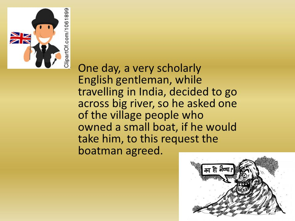 One day, a very scholarly English gentleman, while travelling in India, decided to go across big river, so he asked one of the village people who owned a small boat, if he would take him, to this request the boatman agreed.