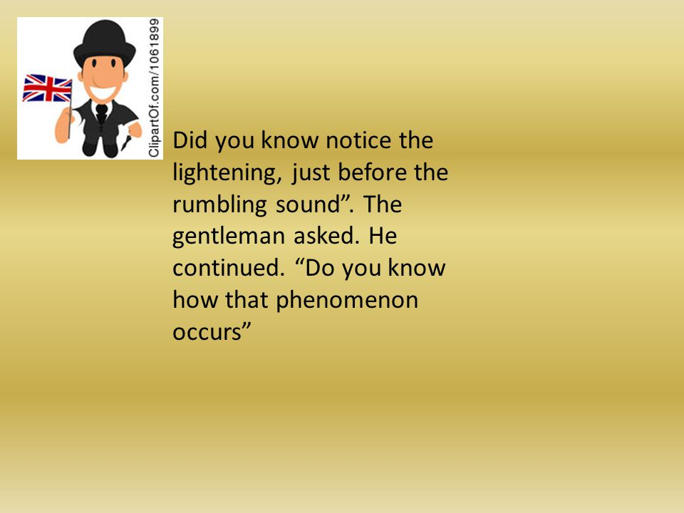 Did you know notice the lightening, just before the rumbling sound.