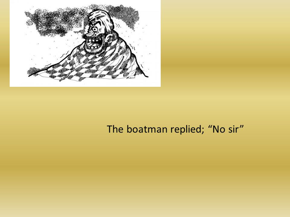 The boatman replied; No sir