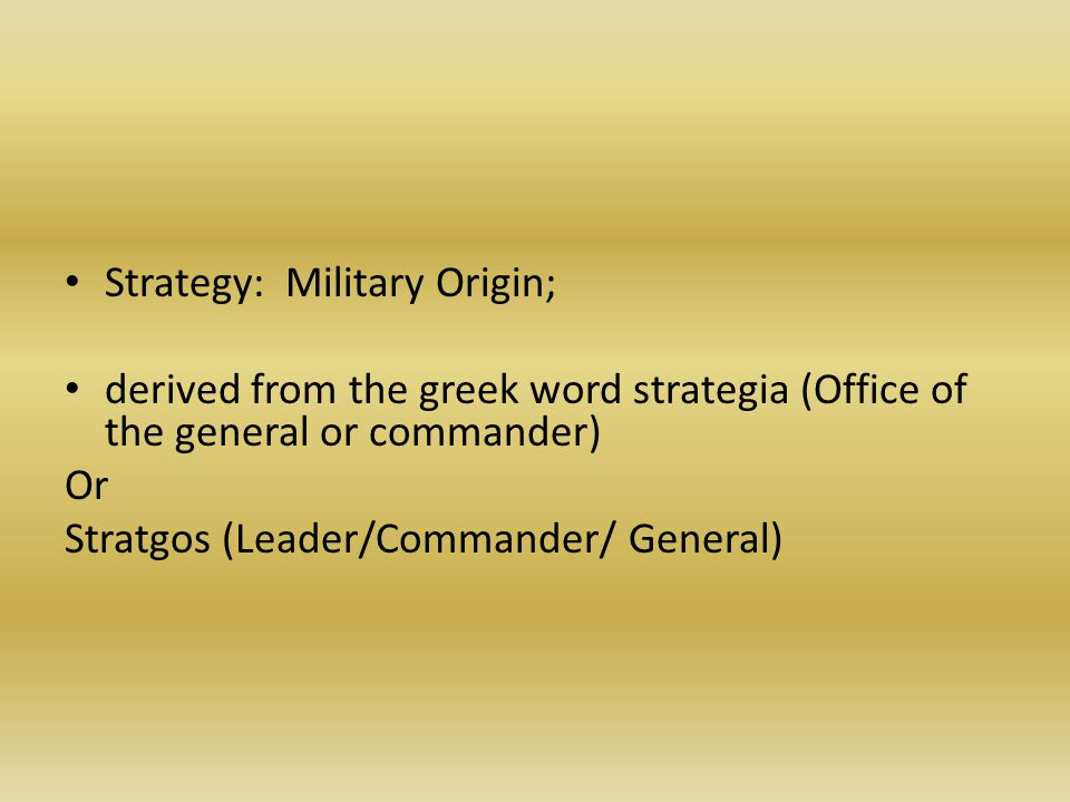 Strategy: Military Origin; derived from the greek word strategia (Office of the general or commander) Or Stratgos (Leader/Commander/ General)