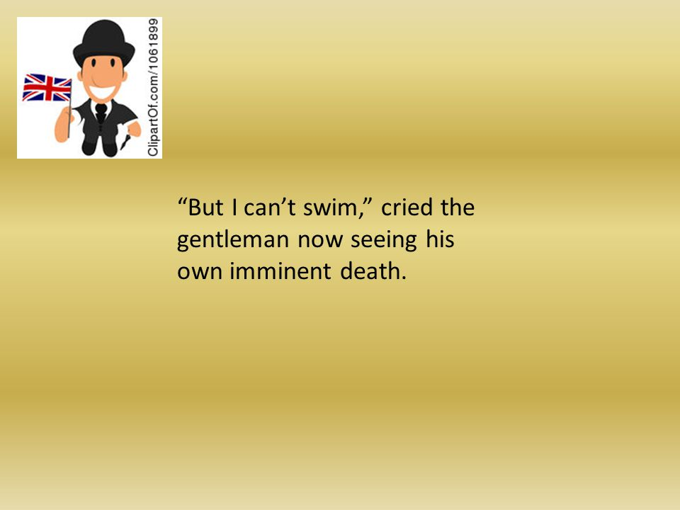 But I cant swim, cried the gentleman now seeing his own imminent death.