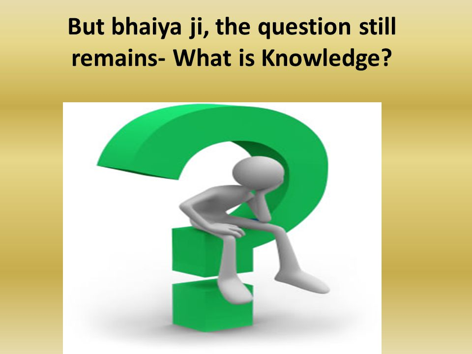 But bhaiya ji, the question still remains- What is Knowledge