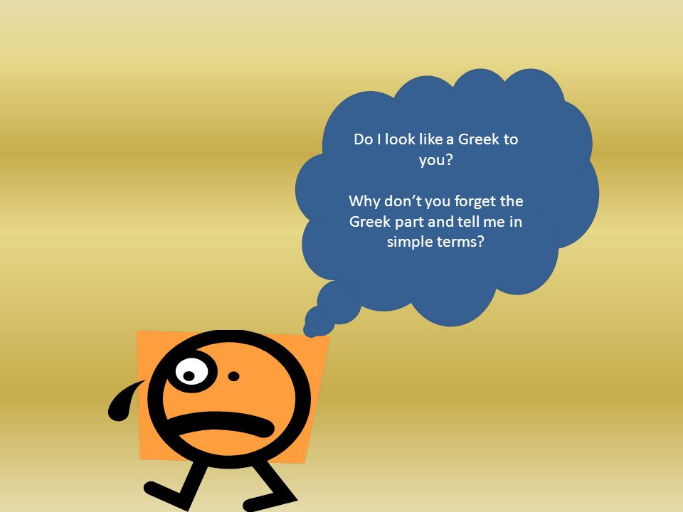 Do I look like a Greek to you Why dont you forget the Greek part and tell me in simple terms