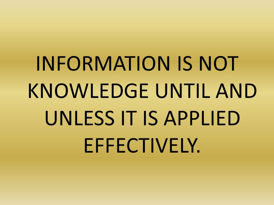 INFORMATION IS NOT KNOWLEDGE UNTIL AND UNLESS IT IS APPLIED EFFECTIVELY.